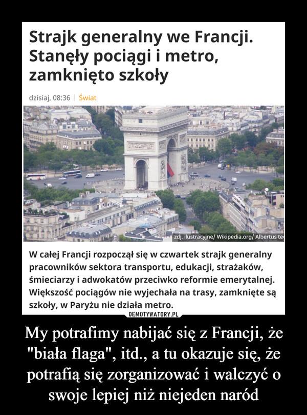 """My potrafimy nabijać się z Francji, że """"biała flaga"""", itd., a tu okazuje się, że potrafią się zorganizować i walczyć o swoje lepiej niż niejeden naród –  Strajk generalny we Francji.Stanęły pociągi i metro,zamknięto szkołydzisiaj, 08:36   Światzdj. ilustracyjne/ Wikipedia.org/ Albertus teW całej Francji rozpoczął się w czwartek strajk generalnypracowników sektora transportu, edukacji, strażaków,śmieciarzy i adwokatów przeciwko reformie emerytalnej.Większość pociągów nie wyjechała na trasy, zamknięte sąszkoły, w Paryżu nie działa metro.DEMOTYWATORY.PLMy potrafimy nabijać się z Francji, że""""biała flaga"""", itd., a tu okazuje się, żepotrafią się zorganizować i walczyć oswoje lepiej niż niejeden naród"""
