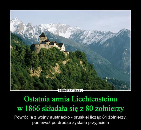 Ostatnia armia Liechtensteinuw 1866 składała się z 80 żołnierzy – Powróciła z wojny austriacko - pruskiej licząc 81 żołnierzy,ponieważ po drodze zyskała przyjaciela