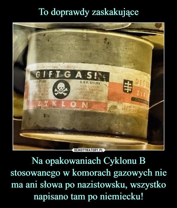 Na opakowaniach Cyklonu B stosowanego w komorach gazowych nie ma ani słowa po nazistowsku, wszystko napisano tam po niemiecku! –