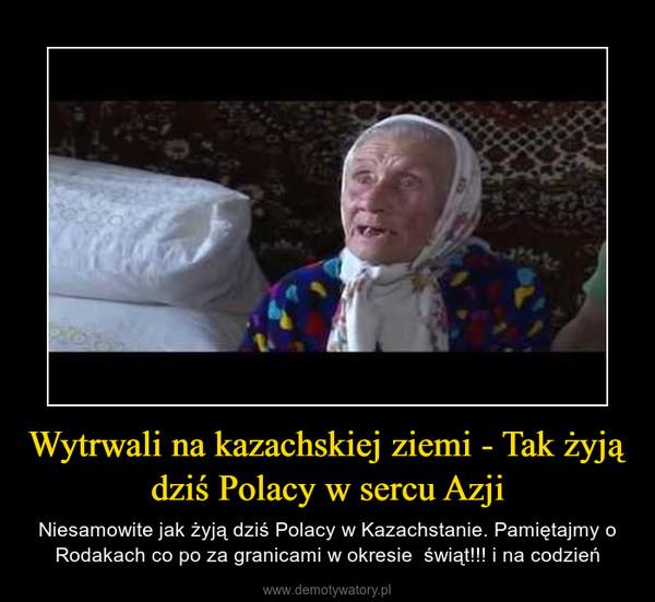 Wytrwali na kazachskiej ziemi - Tak żyją dziś Polacy w sercu Azji – Niesamowite jak żyją dziś Polacy w Kazachstanie. Pamiętajmy o Rodakach co po za granicami w okresie  świąt!!! i na codzień