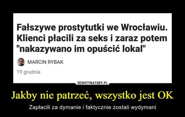 """Jakby nie patrzeć, wszystko jest OK – Zapłacili za dymanie i faktycznie zostali wydymani Fałszywe prostytutki we Wrocławiu. Klienci płacili za seks i zaraz potem """"nakazywano im opuścić lokal"""""""
