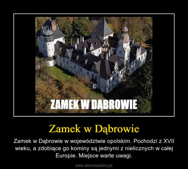 Zamek w Dąbrowie – Zamek w Dąbrowie w województwie opolskim. Pochodzi z XVII wieku, a zdobiące go kominy są jednymi z nielicznych w całej Europie. Miejsce warte uwagi.