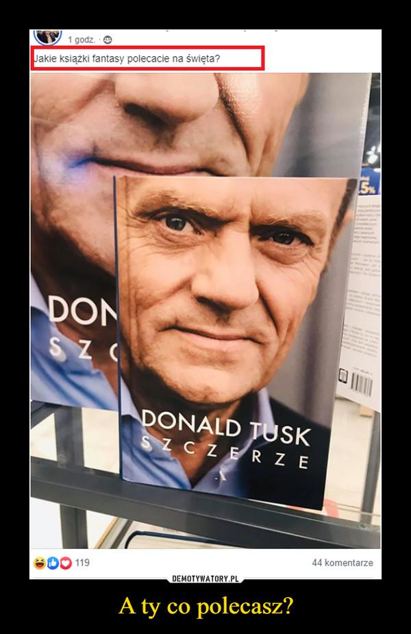 A ty co polecasz? –  Donald Tusk szczerze