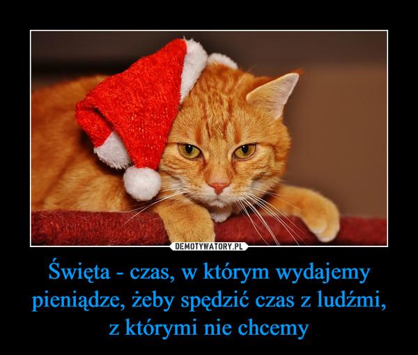 Święta - czas, w którym wydajemy pieniądze, żeby spędzić czas z ludźmi,z którymi nie chcemy –