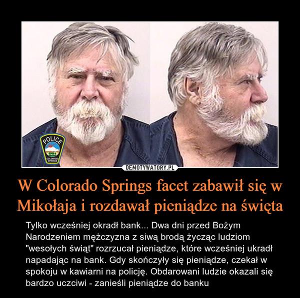 """W Colorado Springs facet zabawił się w Mikołaja i rozdawał pieniądze na święta – Tylko wcześniej okradł bank... Dwa dni przed Bożym Narodzeniem mężczyzna z siwą brodą życząc ludziom """"wesołych świąt"""" rozrzucał pieniądze, które wcześniej ukradł napadając na bank. Gdy skończyły się pieniądze, czekał w spokoju w kawiarni na policję. Obdarowani ludzie okazali się bardzo uczciwi - zanieśli pieniądze do banku"""