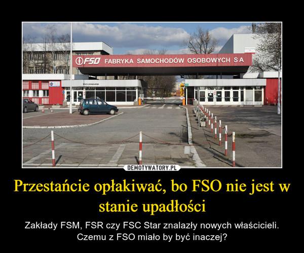 Przestańcie opłakiwać, bo FSO nie jest w stanie upadłości – Zakłady FSM, FSR czy FSC Star znalazły nowych właścicieli. Czemu z FSO miało by być inaczej?