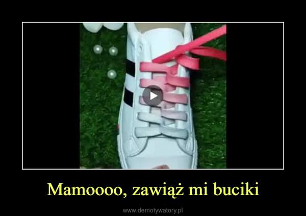 Mamoooo, zawiąż mi buciki –