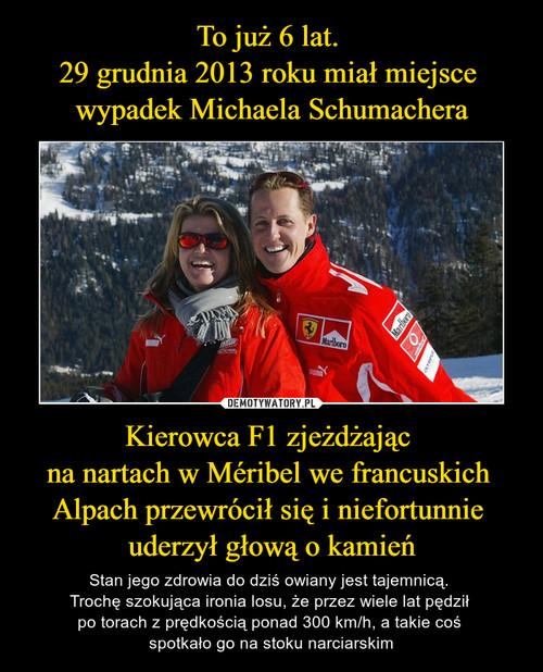 To już 6 lat.  29 grudnia 2013 roku miał miejsce  wypadek Michaela Schumachera Kierowca F1 zjeżdżając  na nartach w Méribel we francuskich  Alpach przewrócił się i niefortunnie  uderzył głową o kamień