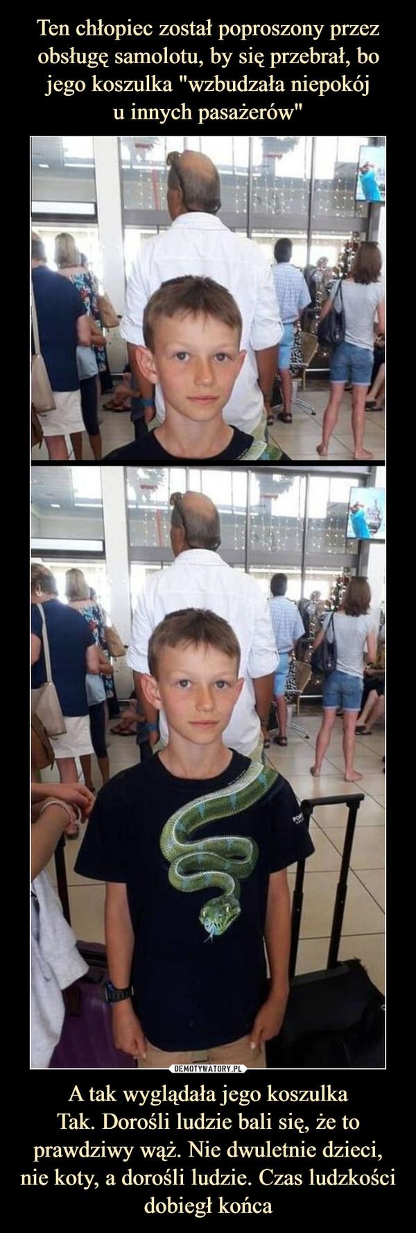 A tak wyglądała jego koszulkaTak. Dorośli ludzie bali się, że to prawdziwy wąż. Nie dwuletnie dzieci, nie koty, a dorośli ludzie. Czas ludzkości dobiegł końca –