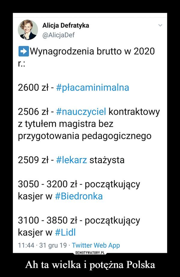 Ah ta wielka i potężna Polska –  Alicja Defratyka@AlicjaDefWynagrodzenia brutto w 2020r.:2600 zł - #płacaminimalna2506 zł - #nauczyciel kontraktowyz tytułem magistra bezprzygotowania pedagogicznego2509 zł - #lekarz stażysta3050 - 3200 zł - początkującykasjer w #Biedronka3100 - 3850 zł - początkującykasjer w #Lidl 11:44 · 31 gru 19 · Twitter Web App