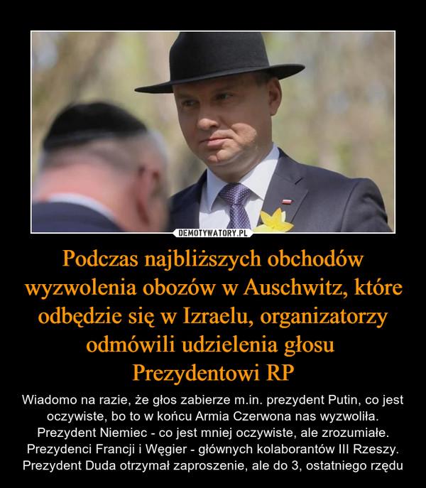 Podczas najbliższych obchodów wyzwolenia obozów w Auschwitz, które odbędzie się w Izraelu, organizatorzy odmówili udzielenia głosu Prezydentowi RP – Wiadomo na razie, że głos zabierze m.in. prezydent Putin, co jest oczywiste, bo to w końcu Armia Czerwona nas wyzwoliła. Prezydent Niemiec - co jest mniej oczywiste, ale zrozumiałe. Prezydenci Francji i Węgier - głównych kolaborantów III Rzeszy. Prezydent Duda otrzymał zaproszenie, ale do 3, ostatniego rzędu