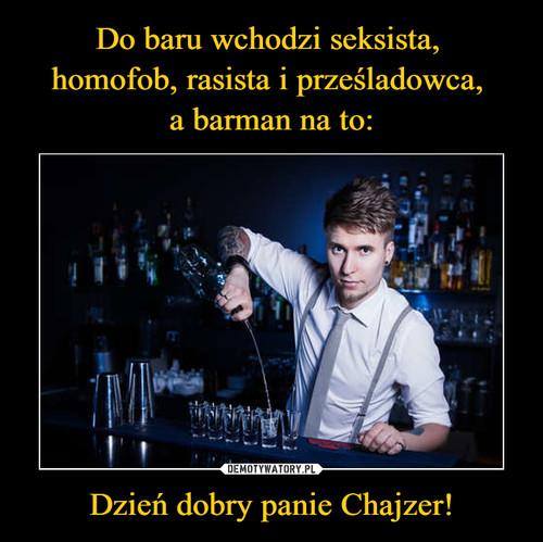 Do baru wchodzi seksista,  homofob, rasista i prześladowca,  a barman na to: Dzień dobry panie Chajzer!