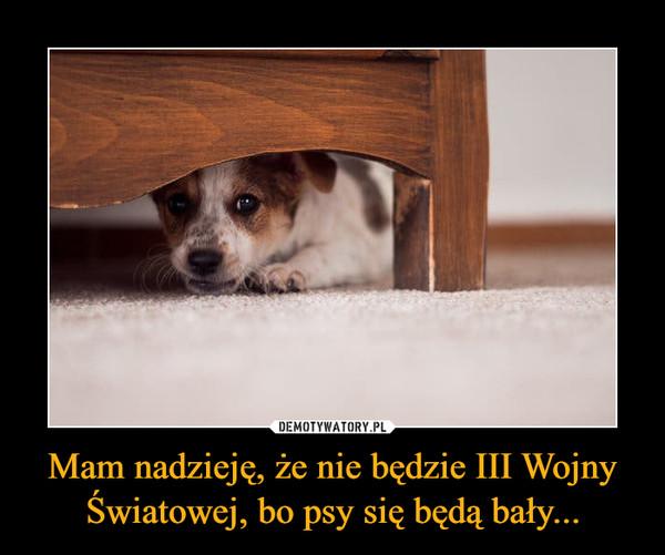 Mam nadzieję, że nie będzie III Wojny Światowej, bo psy się będą bały... –