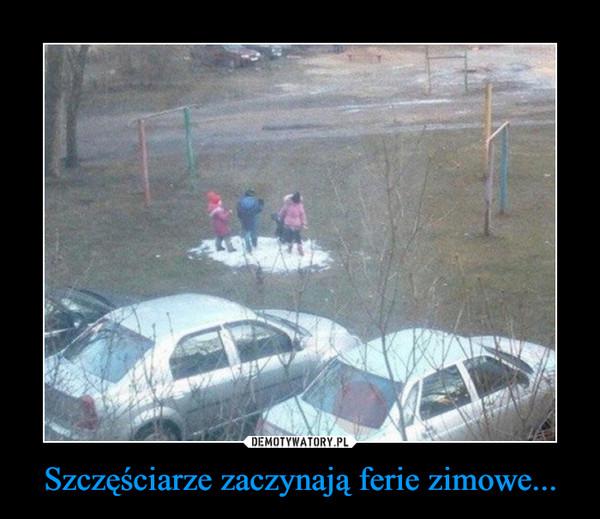 Szczęściarze zaczynają ferie zimowe... –