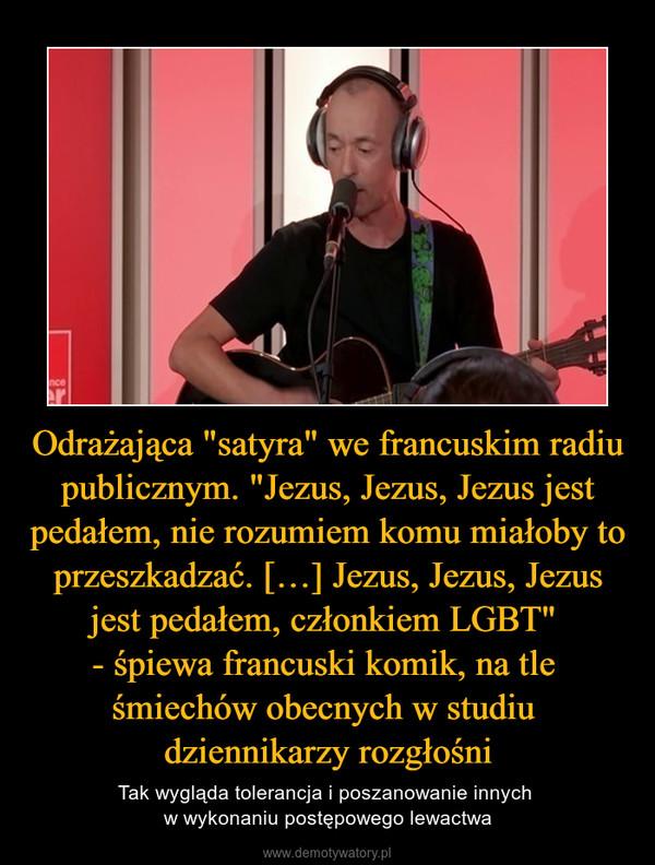 """Odrażająca """"satyra"""" we francuskim radiu publicznym. """"Jezus, Jezus, Jezus jest pedałem, nie rozumiem komu miałoby to przeszkadzać. […] Jezus, Jezus, Jezus jest pedałem, członkiem LGBT"""" - śpiewa francuski komik, na tle śmiechów obecnych w studiu dziennikarzy rozgłośni – Tak wygląda tolerancja i poszanowanie innych w wykonaniu postępowego lewactwa"""
