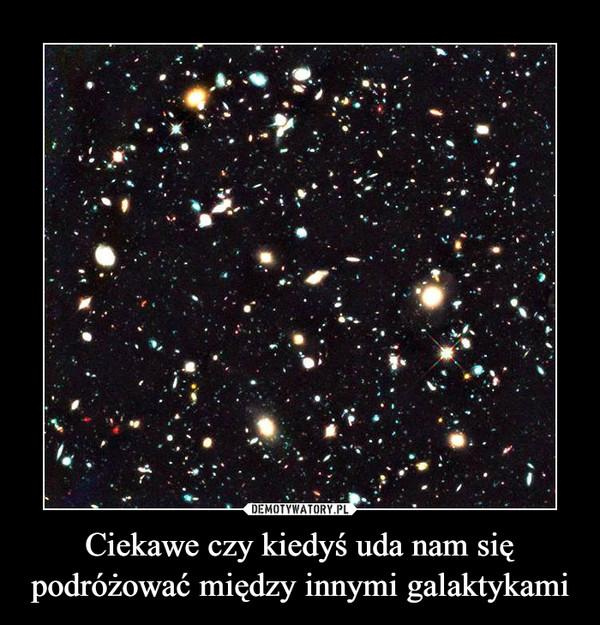 Ciekawe czy kiedyś uda nam się podróżować między innymi galaktykami –