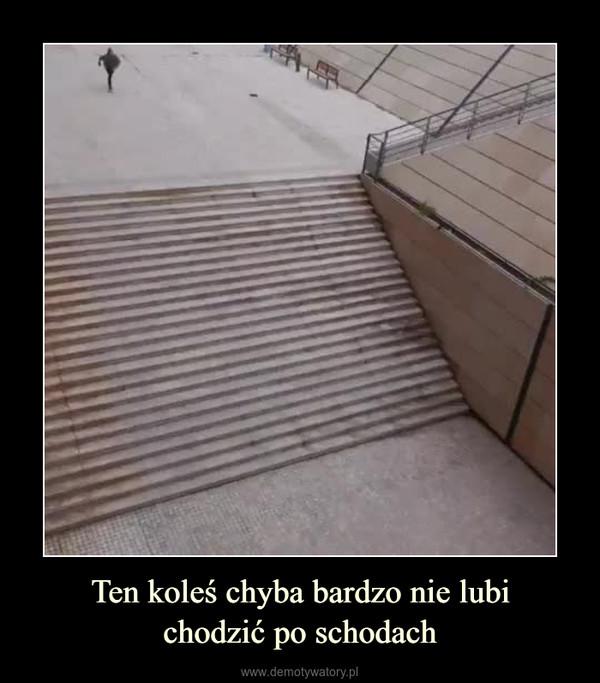 Ten koleś chyba bardzo nie lubichodzić po schodach –