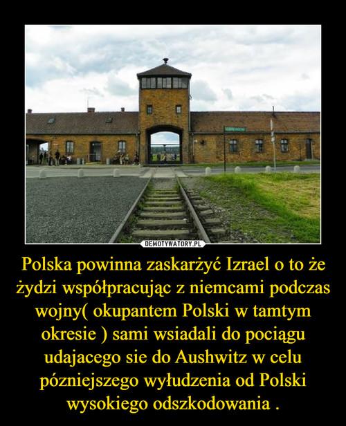 Polska powinna zaskarżyć Izrael o to że żydzi współpracując z niemcami podczas wojny( okupantem Polski w tamtym okresie ) sami wsiadali do pociągu udajacego sie do Aushwitz w celu pózniejszego wyłudzenia od Polski wysokiego odszkodowania .