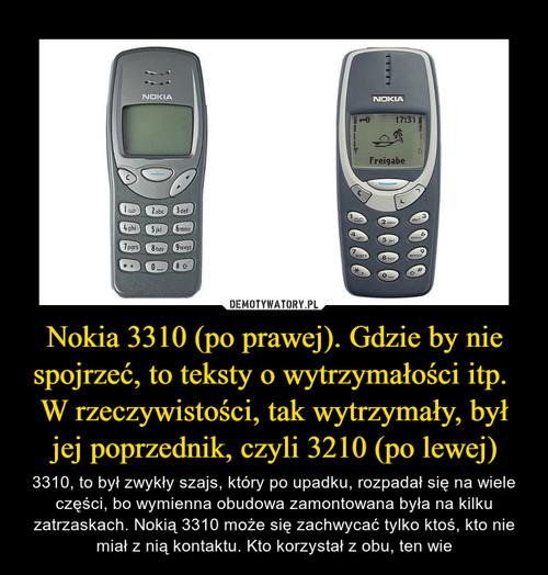 Nokia 3310 (po prawej). Gdzie by nie spojrzeć, to teksty o wytrzymałości itp.  W rzeczywistości, tak wytrzymały, był jej poprzednik, czyli 3210 (po lewej)