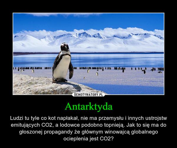 Antarktyda – Ludzi tu tyle co kot napłakał, nie ma przemysłu i innych ustrojstw emitujących CO2, a lodowce podobno topnieją. Jak to się ma do głoszonej propagandy że głównym winowajcą globalnego ocieplenia jest CO2?