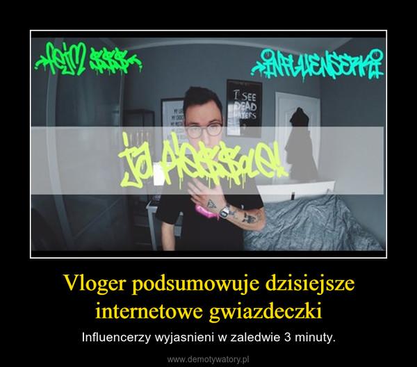Vloger podsumowuje dzisiejsze internetowe gwiazdeczki – Influencerzy wyjasnieni w zaledwie 3 minuty.