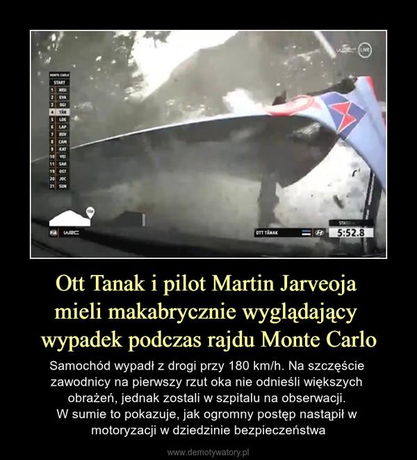Ott Tanak i pilot Martin Jarveoja mieli makabrycznie wyglądający wypadek podczas rajdu Monte Carlo – Samochód wypadł z drogi przy 180 km/h. Na szczęście zawodnicy na pierwszy rzut oka nie odnieśli większych obrażeń, jednak zostali w szpitalu na obserwacji. W sumie to pokazuje, jak ogromny postęp nastąpił w motoryzacji w dziedzinie bezpieczeństwa