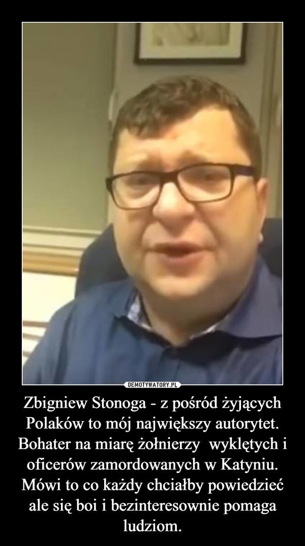 Zbigniew Stonoga - z pośród żyjących Polaków to mój największy autorytet. Bohater na miarę żołnierzy  wyklętych i oficerów zamordowanych w Katyniu. Mówi to co każdy chciałby powiedzieć ale się boi i bezinteresownie pomaga ludziom. –