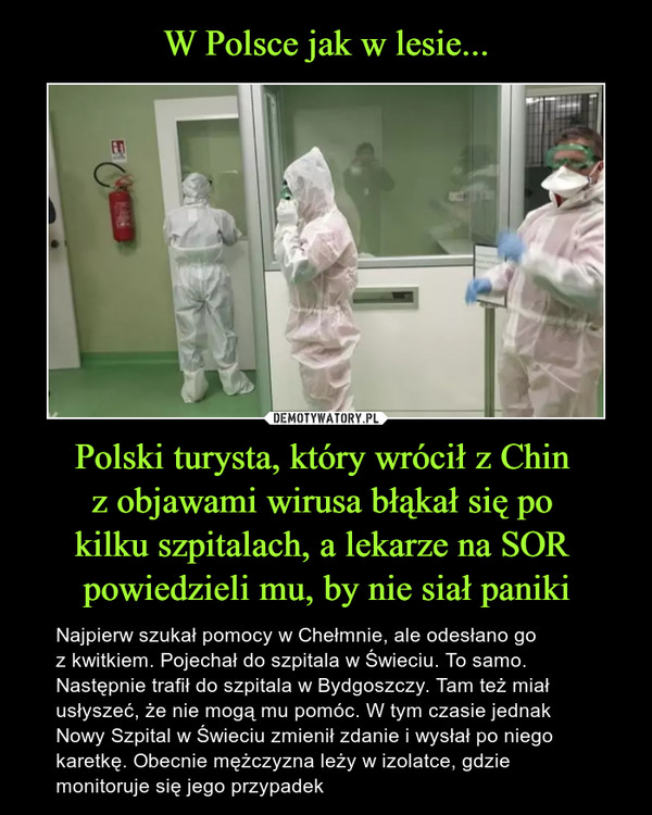 Polski turysta, który wrócił z Chin z objawami wirusa błąkał się po kilku szpitalach, a lekarze na SOR powiedzieli mu, by nie siał paniki – Najpierw szukał pomocy w Chełmnie, ale odesłano go z kwitkiem. Pojechał do szpitala w Świeciu. To samo. Następnie trafił do szpitala w Bydgoszczy. Tam też miał usłyszeć, że nie mogą mu pomóc. W tym czasie jednak Nowy Szpital w Świeciu zmienił zdanie i wysłał po niego karetkę. Obecnie mężczyzna leży w izolatce, gdzie monitoruje się jego przypadek