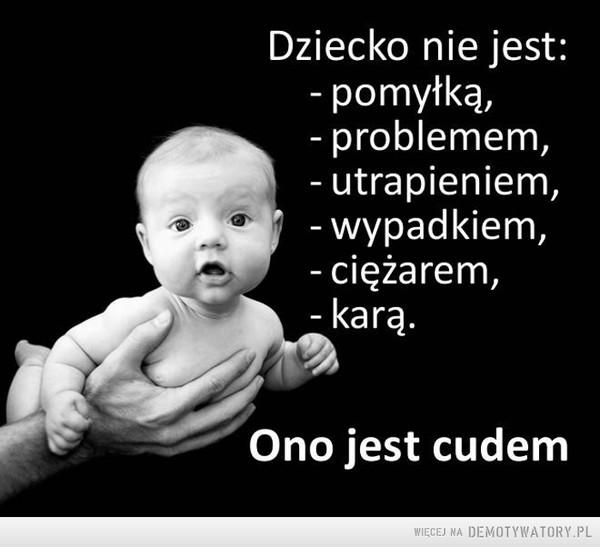 Dziecko jest cudem –  Dziecko nie jest: - pomyłką, - problemem, - utrapieniem, - wypadkiem, - ciężarem, - - karąOno jest cudem