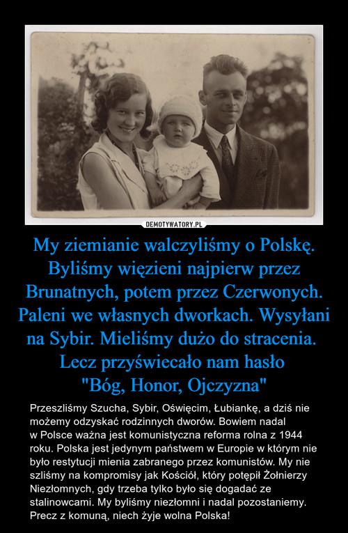 """My ziemianie walczyliśmy o Polskę. Byliśmy więzieni najpierw przez Brunatnych, potem przez Czerwonych. Paleni we własnych dworkach. Wysyłani na Sybir. Mieliśmy dużo do stracenia.  Lecz przyświecało nam hasło  """"Bóg, Honor, Ojczyzna"""""""