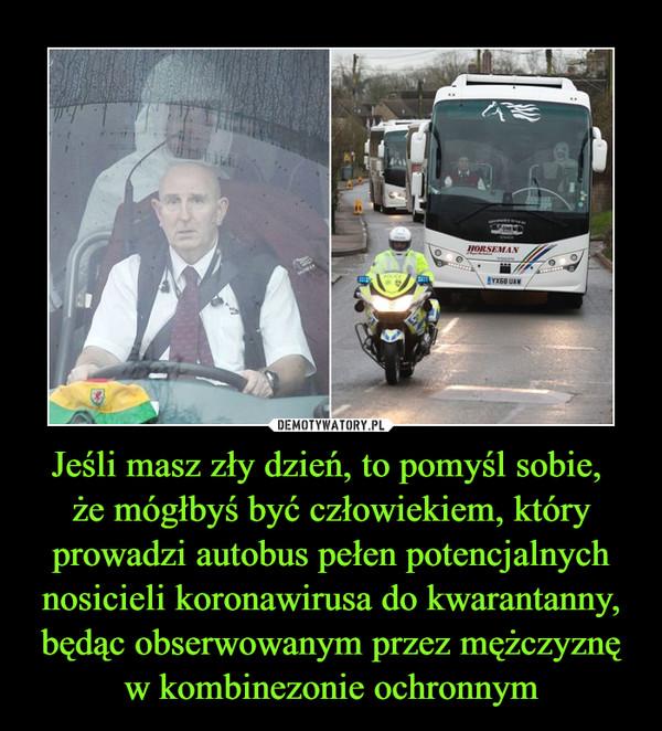 Jeśli masz zły dzień, to pomyśl sobie, że mógłbyś być człowiekiem, który prowadzi autobus pełen potencjalnych nosicieli koronawirusa do kwarantanny, będąc obserwowanym przez mężczyznę w kombinezonie ochronnym –