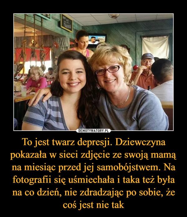 To jest twarz depresji. Dziewczyna pokazała w sieci zdjęcie ze swoją mamą na miesiąc przed jej samobójstwem. Na fotografii się uśmiechała i taka też była na co dzień, nie zdradzając po sobie, że coś jest nie tak –