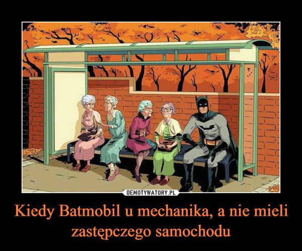 Kiedy Batmobil u mechanika, a nie mieli zastępczego samochodu –