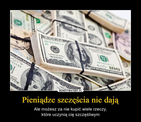Pieniądze szczęścia nie dają – Ale możesz za nie kupić wiele rzeczy,które uczynią cię szczęśliwym
