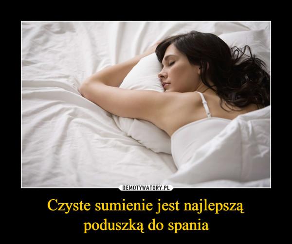 Czyste sumienie jest najlepsząpoduszką do spania –