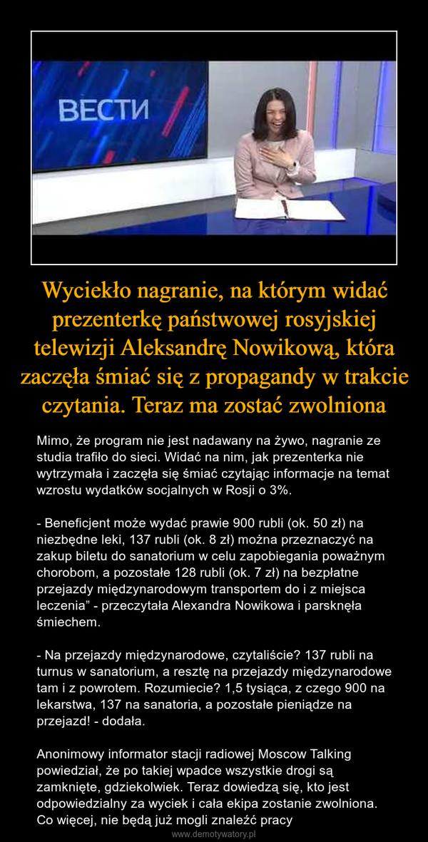 """Wyciekło nagranie, na którym widać prezenterkę państwowej rosyjskiej telewizji Aleksandrę Nowikową, która zaczęła śmiać się z propagandy w trakcie czytania. Teraz ma zostać zwolniona – Mimo, że program nie jest nadawany na żywo, nagranie ze studia trafiło do sieci. Widać na nim, jak prezenterka nie wytrzymała i zaczęła się śmiać czytając informacje na temat wzrostu wydatków socjalnych w Rosji o 3%.- Beneficjent może wydać prawie 900 rubli (ok. 50 zł) na niezbędne leki, 137 rubli (ok. 8 zł) można przeznaczyć na zakup biletu do sanatorium w celu zapobiegania poważnym chorobom, a pozostałe 128 rubli (ok. 7 zł) na bezpłatne przejazdy międzynarodowym transportem do i z miejsca leczenia"""" - przeczytała Alexandra Nowikowa i parsknęła śmiechem.- Na przejazdy międzynarodowe, czytaliście? 137 rubli na turnus w sanatorium, a resztę na przejazdy międzynarodowe tam i z powrotem. Rozumiecie? 1,5 tysiąca, z czego 900 na lekarstwa, 137 na sanatoria, a pozostałe pieniądze na przejazd! - dodała.Anonimowy informator stacji radiowej Moscow Talking powiedział, że po takiej wpadce wszystkie drogi są zamknięte, gdziekolwiek. Teraz dowiedzą się, kto jest odpowiedzialny za wyciek i cała ekipa zostanie zwolniona. Co więcej, nie będą już mogli znaleźć pracy"""