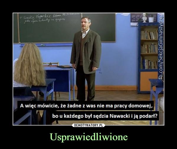 Usprawiedliwione –  A więc mówicie, że żadne z was nie ma pracy domowej,bo u każdego był sędzia Nawacki i ją podarł?