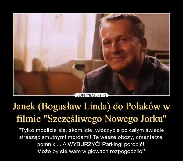 """Janek (Bogusław Linda) do Polaków w filmie """"Szczęśliwego Nowego Jorku"""" – """"Tylko modlicie się, skomlicie, włóczycie po całym świecie strasząc smutnymi mordami! Te wasze obozy, cmentarze, pomniki... A WYBURZYĆ! Parkingi porobić! Może by się wam w głowach rozpogodziło!"""""""