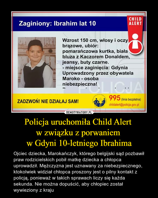 Policja uruchomiła Child Alert w związku z porwaniem w Gdyni 10-letniego Ibrahima – Ojciec dziecka, Marokańczyk, którego belgijski sąd pozbawił praw rodzicielskich pobił matkę dziecka a chłopca uprowadził. Mężczyzna jest uznawany za niebezpiecznego, ktokolwiek widział chłopca proszony jest o pilny kontakt z policją, ponieważ w takich sprawach liczy się każda sekunda. Nie można dopuścić, aby chłopiec został wywieziony z kraju