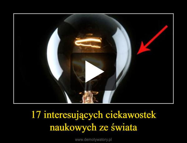 17 interesujących ciekawostek naukowych ze świata –