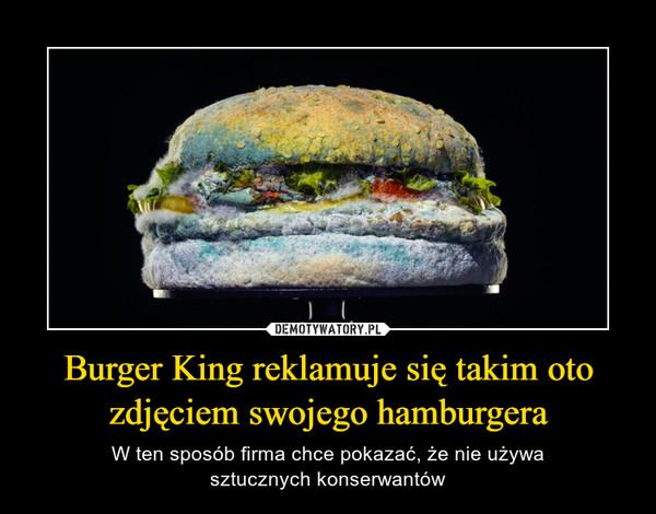 Burger King reklamuje się takim oto zdjęciem swojego hamburgera – W ten sposób firma chce pokazać, że nie używasztucznych konserwantów