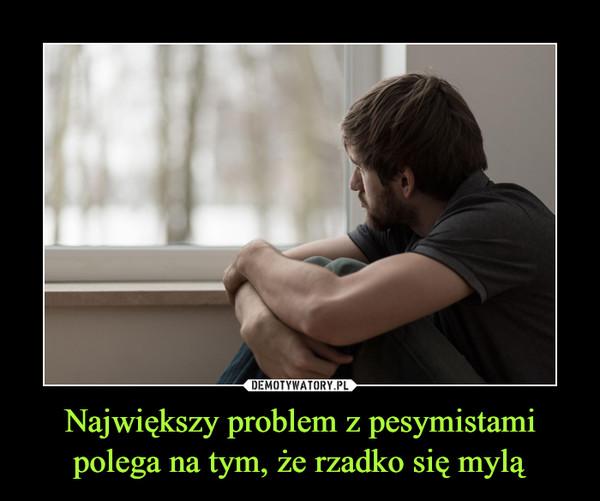 Największy problem z pesymistami polega na tym, że rzadko się mylą –