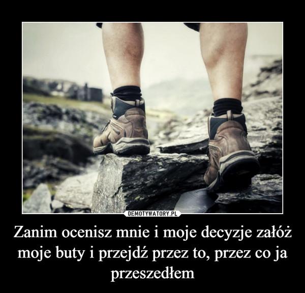 Zanim ocenisz mnie i moje decyzje załóż moje buty i przejdź przez to, przez co ja przeszedłem –