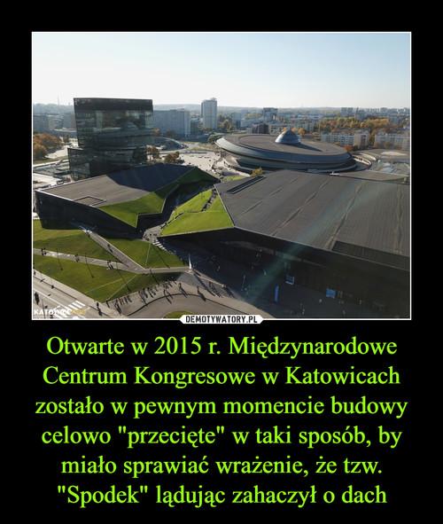 """Otwarte w 2015 r. Międzynarodowe Centrum Kongresowe w Katowicach zostało w pewnym momencie budowy celowo """"przecięte"""" w taki sposób, by miało sprawiać wrażenie, że tzw. """"Spodek"""" lądując zahaczył o dach"""
