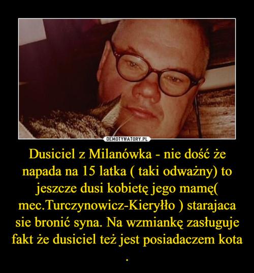 Dusiciel z Milanówka - nie dość że napada na 15 latka ( taki odważny) to jeszcze dusi kobietę jego mamę( mec.Turczynowicz-Kieryłło ) starajaca sie bronić syna. Na wzmiankę zasługuje fakt że dusiciel też jest posiadaczem kota .