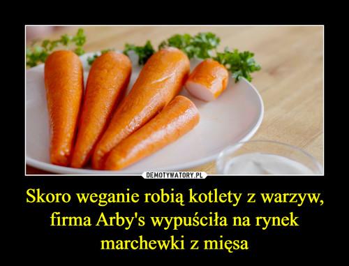 Skoro weganie robią kotlety z warzyw, firma Arby's wypuściła na rynek marchewki z mięsa
