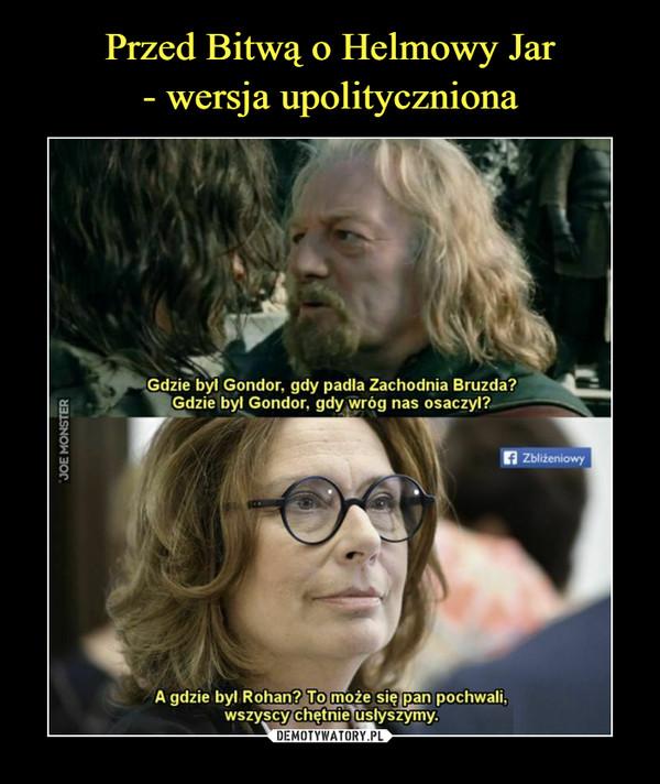 –  Gdzie był Gondor, gdy padła Zachodnia Bruzda?A gdzie był Gondor, gdy wróg nas osaczył?ZbliżeniowyA gdzie był Rohan? To może się pan pochwali,wszyscy chętnie usłyszymy.
