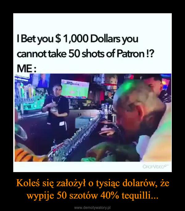 Koleś się założył o tysiąc dolarów, że wypije 50 szotów 40% tequilli... –  IBet you $ 1,000 Dollars youcannot take 50 shots of Patron !?ME:CROPVIDEO