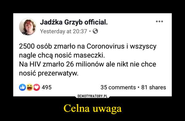 Celna uwaga –  Jadźka Grzyb official.Yesterday at 20:37 · O2500 osób zmarło na Coronovirus i wszyscynagle chcą nosić maseczki.Na HIV zmarło 26 milionów ale nikt nie chcenosić prezerwatyw.O 49535 comments • 81 shares