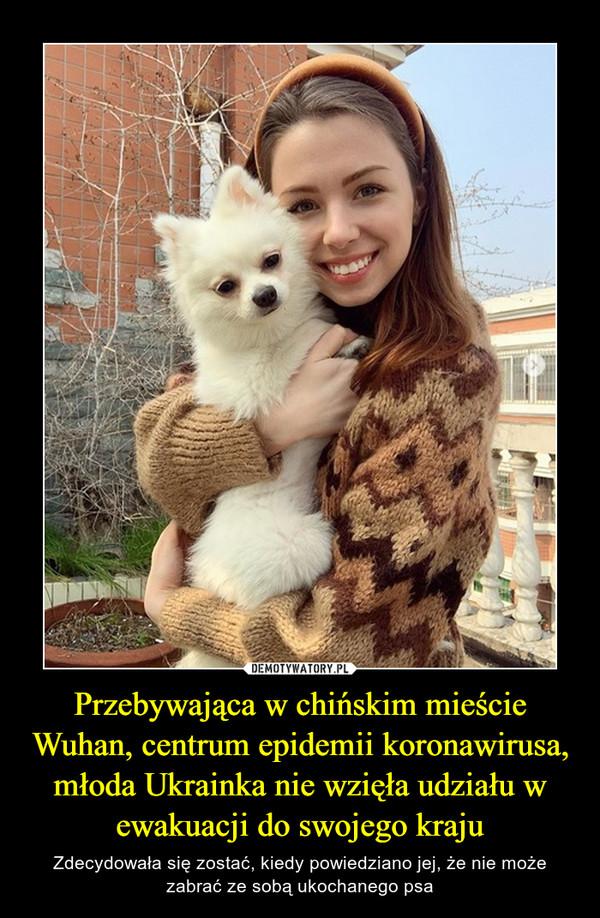 Przebywająca w chińskim mieście Wuhan, centrum epidemii koronawirusa, młoda Ukrainka nie wzięła udziału w ewakuacji do swojego kraju – Zdecydowała się zostać, kiedy powiedziano jej, że nie może zabrać ze sobą ukochanego psa